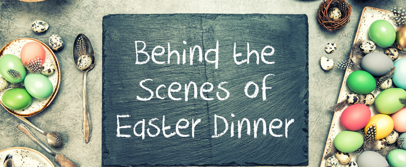 Behind the Scenes of Easter Dinner